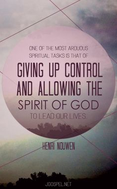 ONE OF THE MOST ARDUOUS SPIRITUAL TASKS IS THAT OF GIVING UP CONTROL AND ALLOWING THE SPIRIT OF GOD TO LEAD OUR LIVES.. HENRI NOUWEN  JGOSPEL.NET