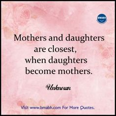 Heart warming Mother Daughter Quotes images on www.bmabh.com-Mothers and daughters are closest, when daughters become mothers.   Share to Inspire Others : )    Follow us on pinterest at https://www.pinterest.com/bmabh/ for more awesome quotes.