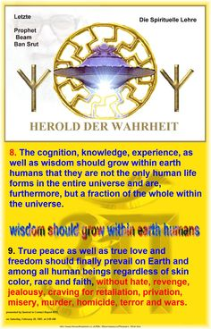8. The cognition, knowledge, experience, as well as wisdom should grow within earth humans that they are not the only human life forms in the entire universe and are, furthermore, but a fraction of the whole within the universe. 9. True peace as well as true love and freedom should finally prevail on Earth and among all human beings regardless of skin color, race and faith, without hate, revenge, jealousy, craving for retaliation, privation, misery, murder, homicide, terror and wars…