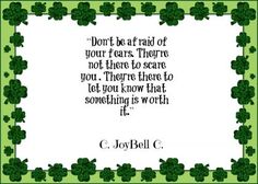 Don't be afraid of your fears. They're not there to scare you. They're there to let you know that something is worth it. - C. JoyBell C.