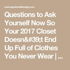 Questions to Ask Yourself Now So Your 2017 Closet Doesn't End Up Full of Clothes You Never Wear | Apartment Therapy