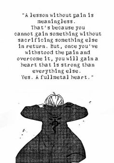 """""""A lesson without pain is meaningless. That's because you can't gain something without sacrificing something else in return. But, once you've withstood the pain and overcome it, you will gain a heart that is strong than everything else. Yes. A fullmetal heart.""""[Fullmetal Alchemist]"""