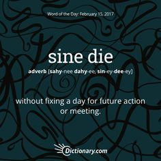 Dictionary.com's Word of the Day - sine die - without fixing a day for future action or meeting: The assembly adjourned sine die.