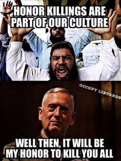"""Islamic extremists say, """"Honor killings are part of our culture.""""...Marine General James Mattis replies, """"Well then, it will be my honor to kill you all."""" ~  General James Mattis... A real leader! Oorah Baby! ~ RADICAL Rational Americans Defending Individual Choice And Liberty"""