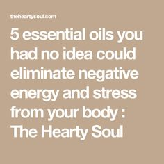 5 essential oils you had no idea could eliminate negative energy and stress from your body : The Hearty Soul