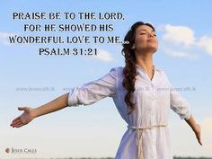 Praise be to the Lord, for He showed His wonderful love to me… Psalm 31:21