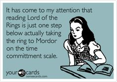 Truth. Running through the Hobbit and The Lord of the Rings books probably took me 4 or 5 months.... On 4 books?!
