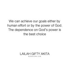"""Lailah Gifty Akita - """"We can achieve our goals either by human effort or by the power of God. The dependence..."""". inspirational, god, faith, success, decision, motivational, dream, life-philosophy, advice, choice, greatness, inspiring, self-motivation, dream-big, potential, desires, achieve, educational-philosophy, words-of-wisdom, capable, christian-life, words-to-live-by, lailah-gifty-akita-affirmations, determined-spirit, lessons-learnt, self-education, great-expectations, trust-god…"""