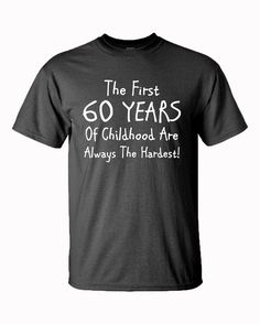 60th Birthday Gift - The First 60 Years Of Childhood - Fathers Day Gift - Birthday Gift - 60th - Mens Clothing - Funny - Gift For Him