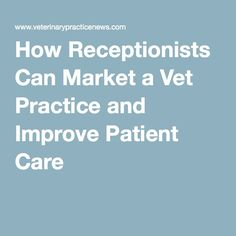 How Receptionists Can Market a Vet Practice and Improve Patient Care