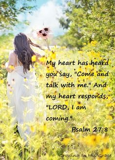 """My heart has heard yo say """"Come and talk with Me"""" and my heart responds """"Lord, I am coming.""""  Psalm 27:8"""