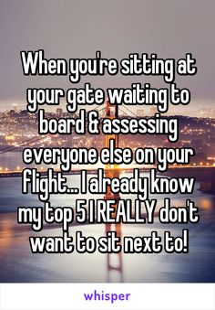 When you're sitting at your gate waiting to board & assessing everyone else on your flight... I already know my top 5 I REALLY don't want to sit next to!