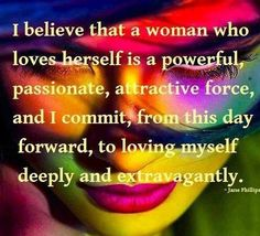 I believe that a woman who loves herself is a powerful, passionate, attractive…