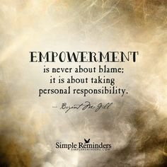 Empowerment is never about blame; it is about taking personal responsibility. — Bryant McGill