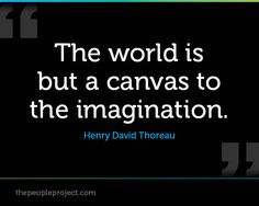 The world is but a canvas to the imagination. - Henry David Thoreau