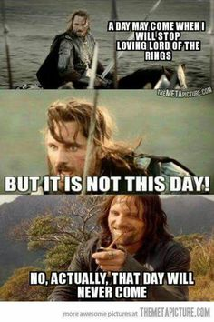 I'm with you there Aragorn, till the end of the line.