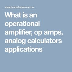 What is an operational amplifier, op amps, analog calculators applications Purpose, Amp, Electronics