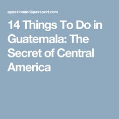 14 Things To Do in Guatemala: The Secret of Central America