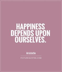 """""""Happiness depends upon ourselves.""""-Aristotle.    I am not responsible for other people's happiness.  Happiness is each individual's choice.  Overcome co-dependency."""