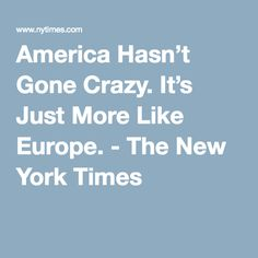 America Hasn't Gone Crazy. It's Just More Like Europe. - The New York Times