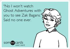 'No I won't watch Ghost Adventures with you to see Zak Bagans.' Said no one ever.