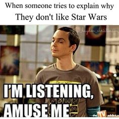 "Exactly or when they try to explain something about star wars that im just like ""oh you adorable little idiot!"""