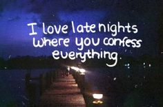 I love late nights where you confess everything.