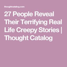 27 People Reveal Their Terrifying Real Life Creepy Stories   Thought Catalog