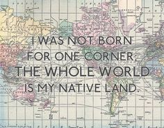 I was not born for one corner, the whole world is my native land.
