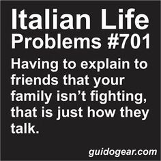 I had to explain this to my husband when he met my Italian family. The look on his face was priceless.