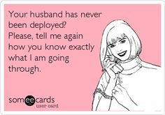 Your husband has never been deployed? Please, tell me again how you know exactly what I am going through.