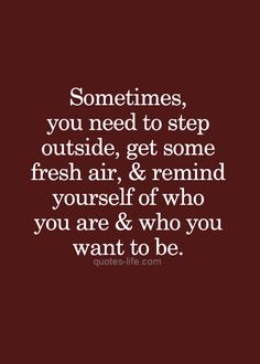 """Sometimes, you need to step outside, get some fresh air, & remind yourself of who you are & who you want to be""."