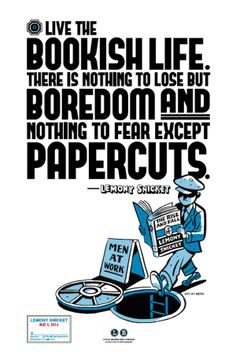 """""""Live the bookish life. There is nothing to lose but boredom and nothing to fear except papercuts.""""-Lemony Snicket"""