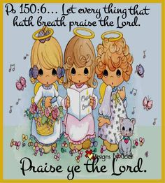 """""""Let every thing that hath breath praise the Lord. Praise ye the Lord."""" Psalm 150:6"""