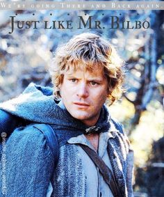 We're going there and back again. Just like Mr. Bilbo. -Samwise the Brave.