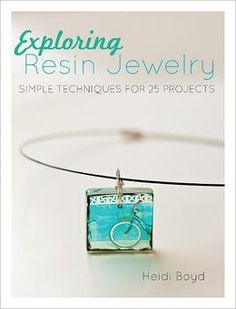 Exploring Resin Jewelry: Simple Techniques for 25 Projects by Heidi Boyd