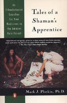 Tales of a Shaman's Apprentice: An Ethnobotanist Searches for New Medicines in the Rain Forest, by Mark J. Plotkin. For more than a decade, Dr. Plotkin has raced against time to harvest and record new plants before the rain forests' fragile ecosystems succumb to overdevelopment — and before the Indians abandon their own culture and learning for the seductive appeal of Western material culture. Relates nine of the author's quests, taking the reader along on a wild odyssey.