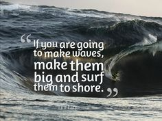 If you are going to make waves, make them big and surf them to shore. - Tim Fargo #quote pic.twitter.com/1Vnauf0BUp