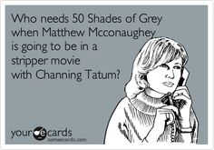 Who needs 50 Shades of Grey when Matthew Mcconaughey is going to be in a stripper movie with Channing Tatum?