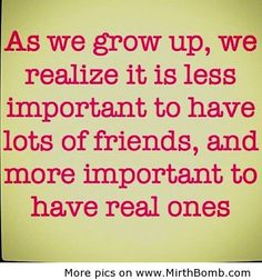 As we grow up, we realize it is less important to have lots of friends, and more important to have real ones.