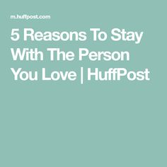 5 Reasons To Stay With The Person You Love | HuffPost