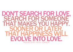 don't search for love, search for someone that makes you happy.  sooner or later that happiness will evolve into love <3