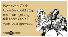 Not even Chris Christie could stop me from getting full access to all your passageways.