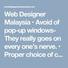 Web Designer Malaysia • Avoid of pop-up windows- They really goes on every one's nerve. • Proper choice of color for font and background- Although there are beautiful fonts, but some of them are difficult to read. We never sacrifice practicality for beauty. Contrast of font color and background color should be considered to get readability. • Load of medium-quality pictures- High-quality pictures take longer to load. It can cause, viewers leave pages. We only use them whenever needed.