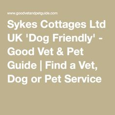 Sykes Cottages Ltd UK 'Dog Friendly' - Good Vet & Pet Guide | Find a Vet, Dog or Pet Service