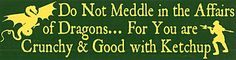 "Do Not Meddle In The Affairs of Dragons, For You Are Crunchy & Good With Ketchup.  [11½"" X 3"" Bumpersticker]  [Click to read about the origins of this saying.]"