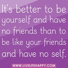 It's better to be yourself and have no friends than to be like your friends and have no self. | Flickr - Photo Sharing!