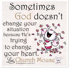 Quote #472 - Something God doesn't change your situation because He's trying to change your heart.