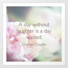 A day without laughter is a day wasted. -Charles Chaplin