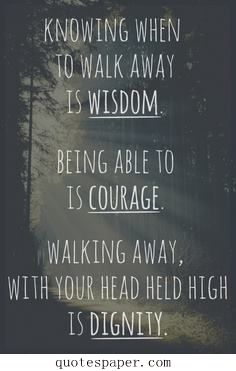 Knowing when to walk away is wisdome | Quotes About Life